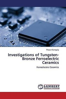 Investigations of TungstenBronze Ferroelectric Ceramics by Ganguly Prasun