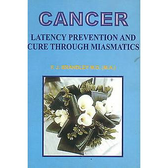 Cancer - Latency Prevention and Cure Through Maismatics by F. J. Brand