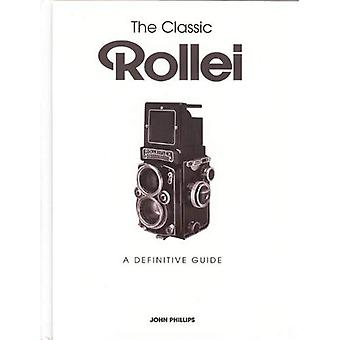 The Classic Rollei: A Definitive Guide. by John Phillips
