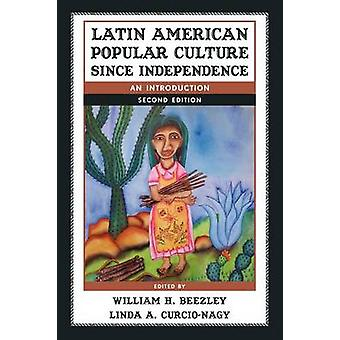 Latin American Popular Culture Since Independence An Introduction by Beezley & William H.