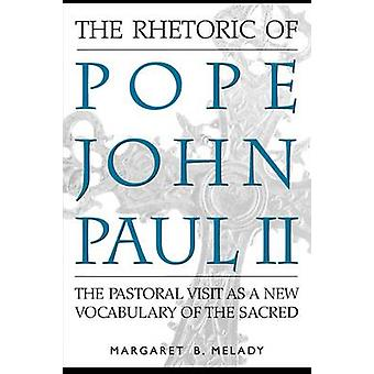 The Rhetoric of Pope John Paul II The Pastoral Visit as a New Vocabulary of the Sacred by Melady & Margaret Badum