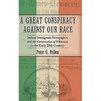A Great Conspiracy against Our Race Italian Immigrant Newspapers and the Construction of Whiteness in the Early 20th Century by Vellon & Peter G.