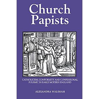 Church Papists Catholicism Conformity and Confessional Polemic in Early Modern England by Walsham & Alexandra