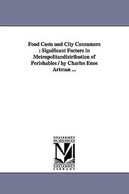 Food Costs and City Consumers  Significant Factors in Metropolitandistribution of Perishables  by Charles Enos Artman ... by Artman & Charles Enos