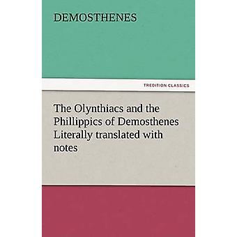 The Olynthiacs and the Phillippics of Demosthenes Literally Translated with Notes by Demosthenes