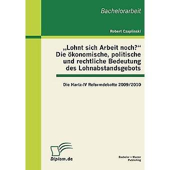 Lohnt Sich Arbeit Noch Die Okonomische Politische Und Rechtliche Bedeutung Des Lohnabstandsgebots Die HartzIV Reformdebatte 20092010 av Czaplinski & Robert