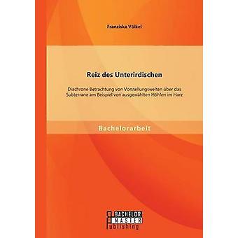 Reiz Des Unterirdischen Diachrone Betrachtung Von Vorstellungswelten Uber Das Subterrane Am Beispiel Von Ausgewahlten Hohlen Im Harz by Volkel & Franziska