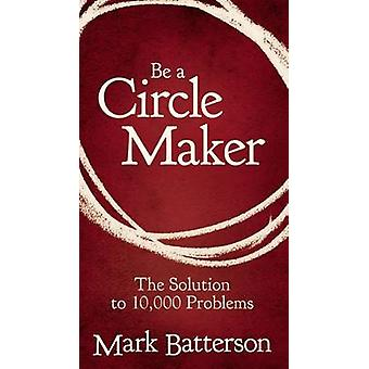 Be a Circle Maker - The Solution to 10 -000 Problems by Mark Batterson