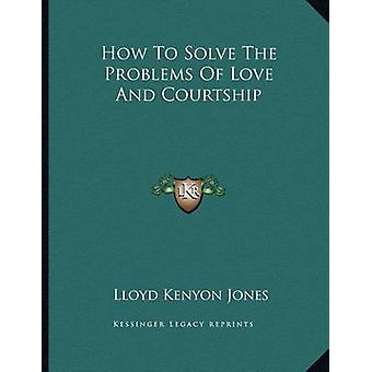 How to Solve the Problems of Love and Courtship by Lloyd Kenyon Jones
