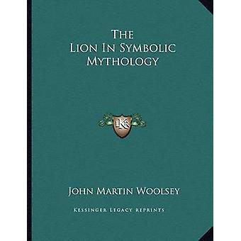 The Lion in Symbolic Mythology by John Martin Woolsey - 9781163072363