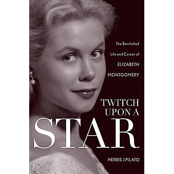 Twitch Upon a Star - The Bewitched Life and Career of Elizabeth Montgo