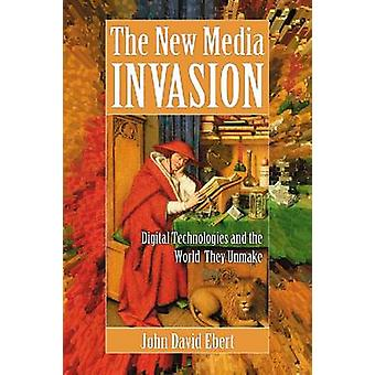 The New Media Invasion - Digital Technologies and the World They Unmak