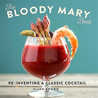 The Bloody Mary Book - Re-Inventing a Classic Cocktail by Ellen Brown