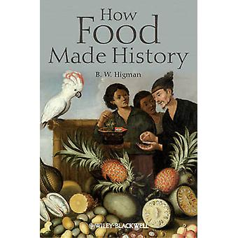 How Food Made History by B. W. Higman - 9781405189477 Book