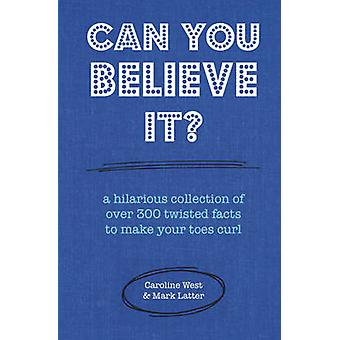 Can You Believe it? - A Hilarious Collection of Over 300 Twisted Facts