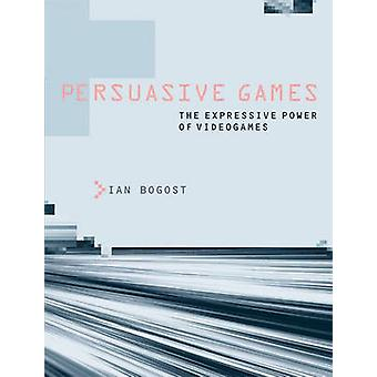 Persuasive Games - The Expressive Power of Videogames by Ian Bogost -