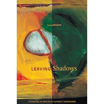Leaving Shadows - Literature in English by Canada's Ukrainians by Lisa