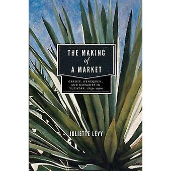 The Making of a Market Credit Henequen and Notaries in Yucatan 1850 1900 by Levy & Juliette