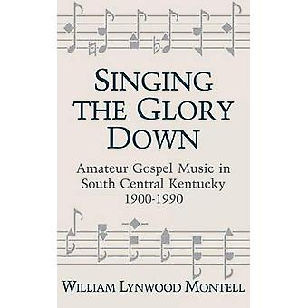 Singing the Glory Down Amateur Gospel Music in South Central Kentucky 19001990 by Montell & William Lynwood