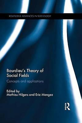 Bourdieus Theory of Social Fields  Concepts and Applications by Hilgers & Mathieu