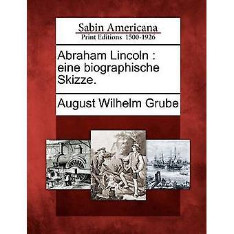 Abraham Lincoln  eine biographische Skizze. by Grube & August Wilhelm