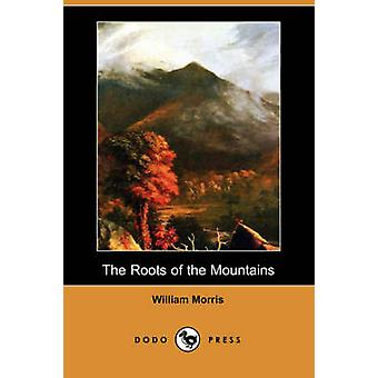 The Roots of the Mountains Wherein Is Told Somewhat of the Lives of the Men of Burgdale Dodo Press by Morris & William