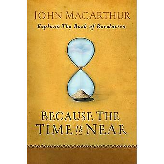 Because the Time Is Near - John MacArthur Explains the Book of Revelat