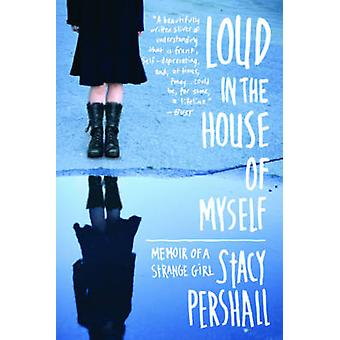 Loud in the House of Myself - Memoir of a Strange Girl by Stacy Persha