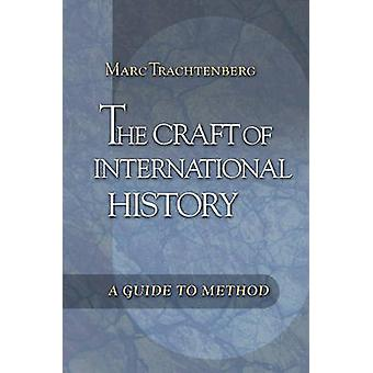 The Craft of International History - A Guide to Method by Marc Trachte