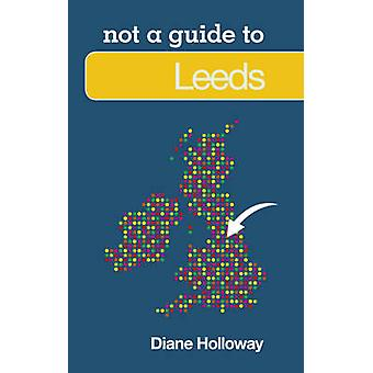Leeds - Not a Guide to by Diane Holloway - 9780752476568 Book