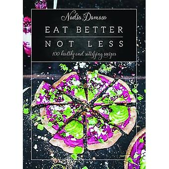 Eat Better Not Less - 100 Healthy and Satisfying Recipes by Nadia Dama