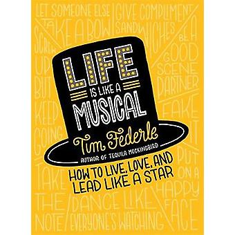 Life Is Like a Musical - How to Live - Love - and Lead Like a Star by