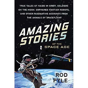 Amazing Stories of the Space Age: True Tales of Nazis in Orbit, Soldiers on the Moon, Orphaned Martian Robots,...