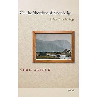 On the Shoreline of Knowledge - Irish Wanderings by Chris Arthur - 978