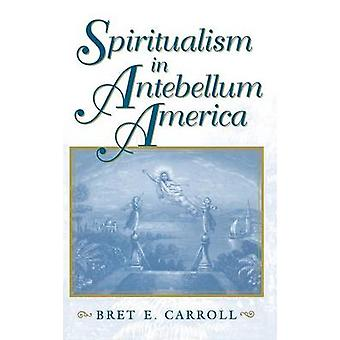 Spiritualism in Antebellum America by Carroll & Brett