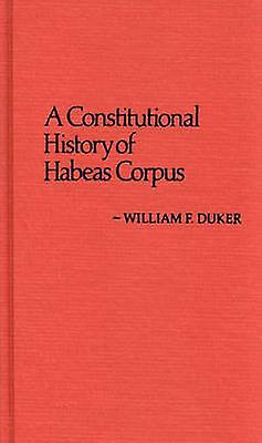 Constitutional History of Habeas Corpus by Duker & William F.