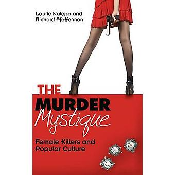 The Murder Mystique Female Killers and Popular Culture by Nalepa & Laurie