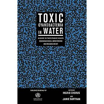 Toxic Cyanobacteria in Water A Guide to Their Public Health Consequences Monitoring and Management by Chorus & Ingrid