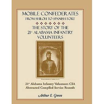 Mobile Confederates from Shiloh to Spanish Fort The Story of the 21st Alabama Infantry Volunteers by Green & Arthur E.