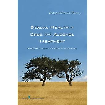 Sexual Health in Drug and Alcohol Treatment Group Facilitators Manual by BraunHarvey & Douglas