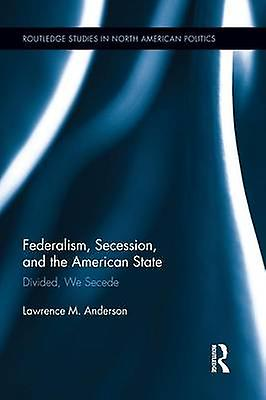 Federalism Secession and the American State  Divided We Secede by Anderson & Lawrence M.