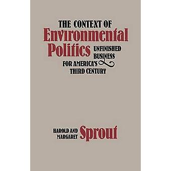 The Context of Environmental Politics Unfinished Business for Americas Third Century by Sprout & Harold