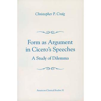 Form as Argument in Ciceros Speeches A Study of Dilemma by Craig & Christopher P.