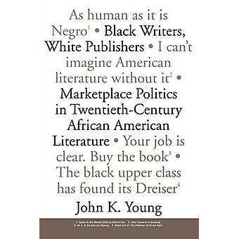 Black Writers White Publishers Marketplace Politics in TwentiethCentury African American Literature by Young & John K.
