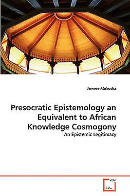 Presocratic Epistemology an Equivalent to African Knowledge Cosmogony by Mukusha & Jowere