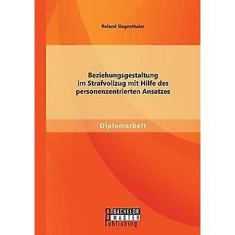 Beziehungsgestaltung Im Strafvollzug Mit Hilfe Des Personenzentrierten Ansatzes by Siegenthaler & Roland