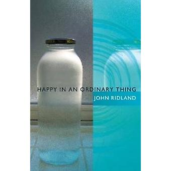 Happy in an Ordinary Thing by John Ridland - 9781612480794 Book