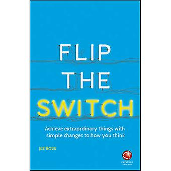 Flip the Switch  Achieve Extraordinary Things    with Simple Changes to How You Think by Jez Rose
