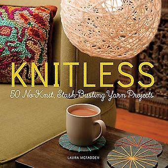 Knitless - 50 No-Knit - Stash-Busting Yarn Projects by Laura McFadden