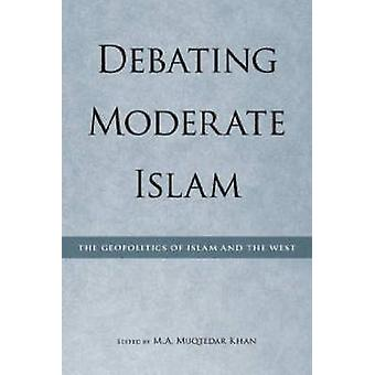 Debating Moderate Islam - The Geopolitics of Islam and the West by M A